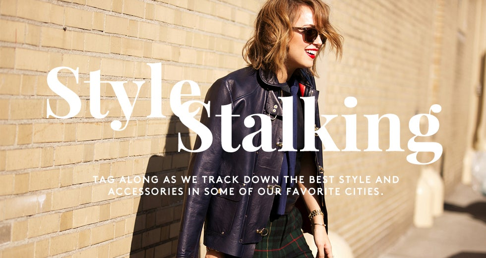 Style Stalking: Tracking down the best fashion and accessories in some of our favorite cities.